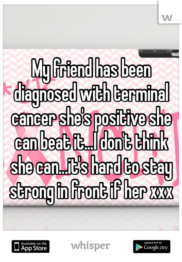 My friend has been diagnosed with terminal cancer she's positive she can beat it...I don't think she can...it's hard to stay strong in front if her xxx