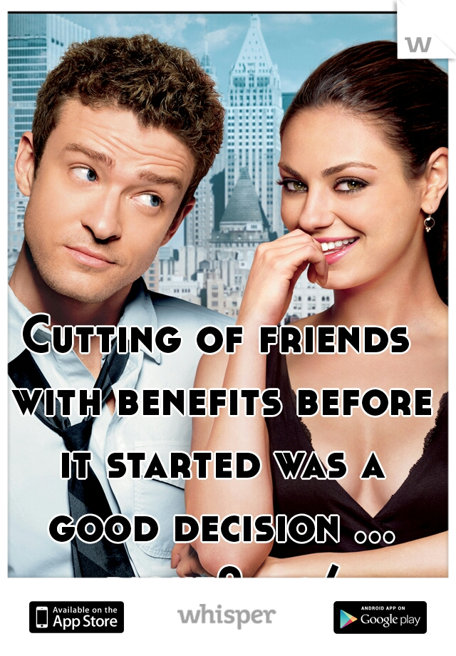 Cutting of friends with benefits before it started was a good decision ... right?    :/