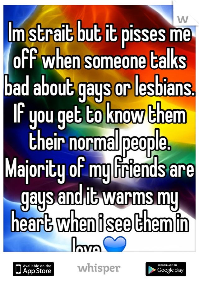 Im strait but it pisses me off when someone talks bad about gays or lesbians. If you get to know them their normal people. Majority of my friends are gays and it warms my heart when i see them in love💙