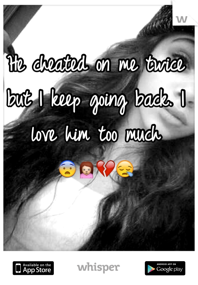 He cheated on me twice but I keep going back. I love him too much  😨🙍💔😪