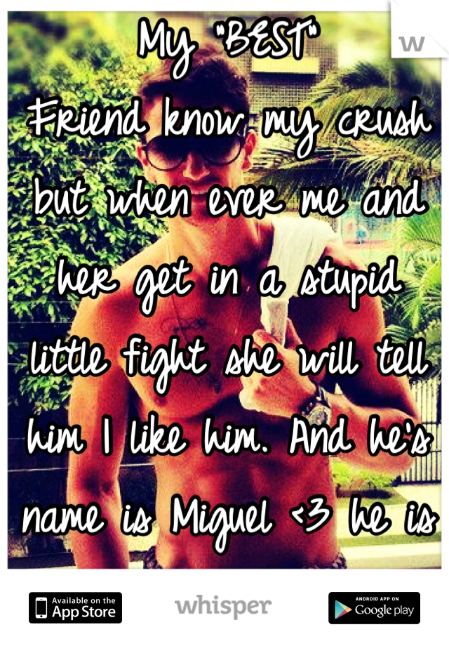 """My """"BEST""""  Friend know my crush but when ever me and her get in a stupid little fight she will tell him I like him. And he's name is Miguel <3 he is a amazing basketball player I just like him <3"""
