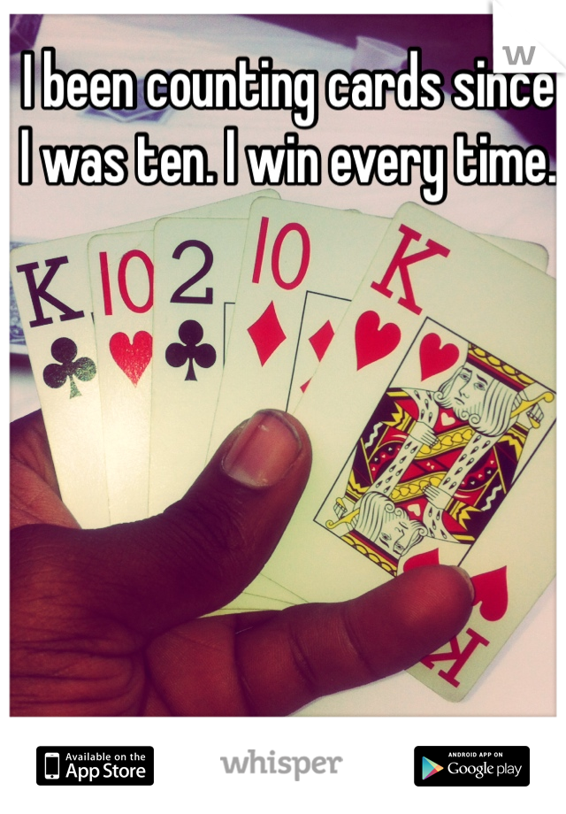 I been counting cards since I was ten. I win every time.