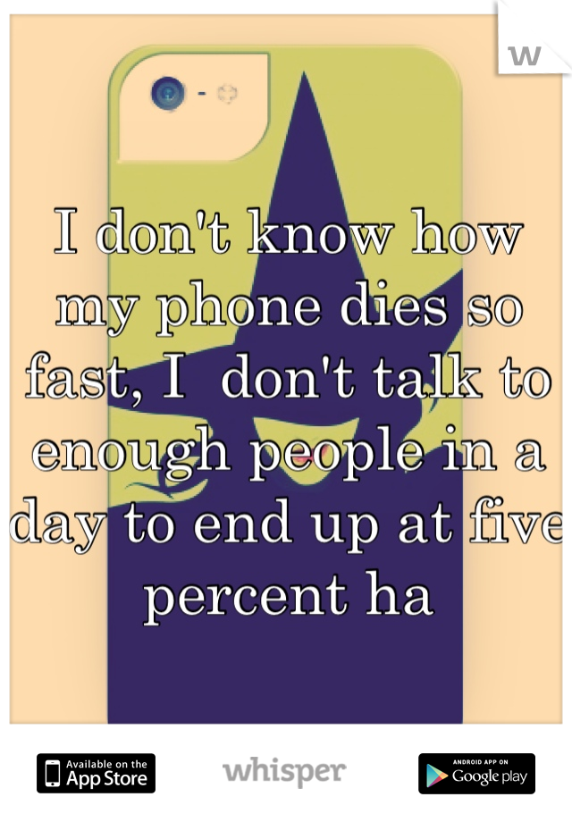I don't know how my phone dies so fast, I  don't talk to enough people in a day to end up at five percent ha