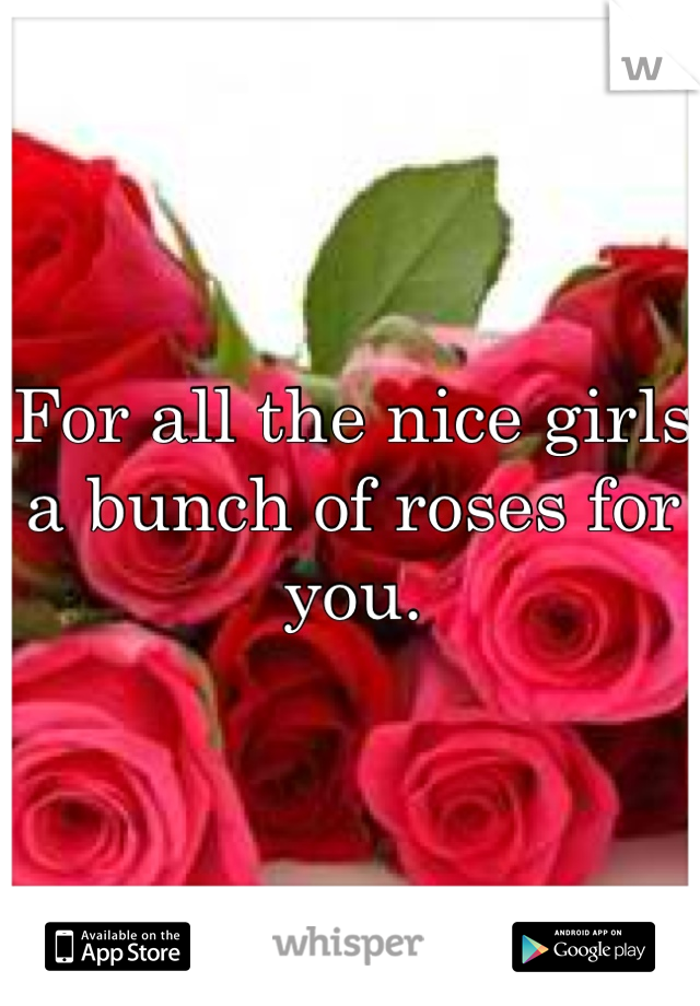 For all the nice girls a bunch of roses for you.