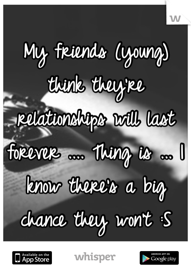 My friends (young) think they're relationships will last forever .... Thing is ... I know there's a big chance they won't :S