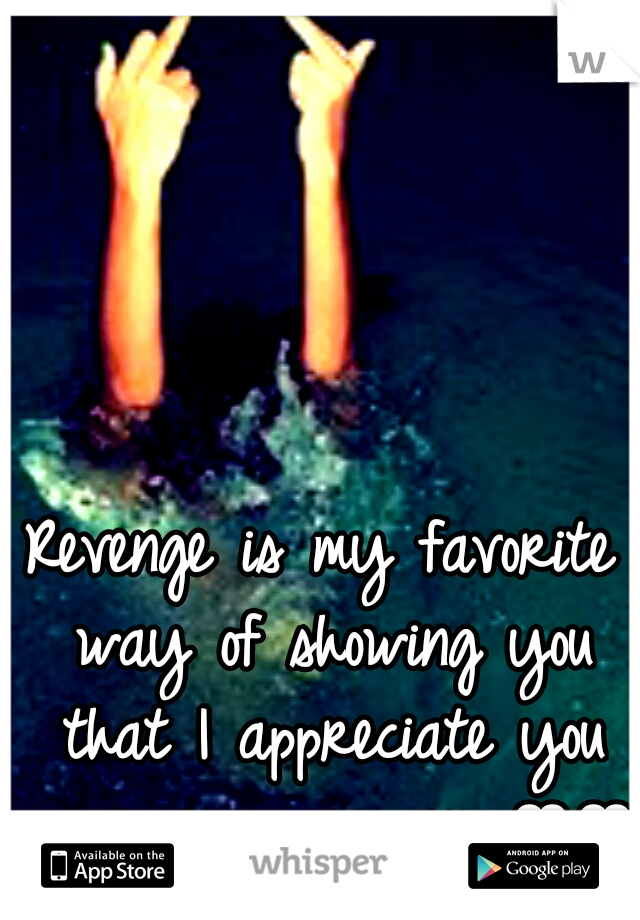 Revenge is my favorite way of showing you that I appreciate you screwing me over ♥♥