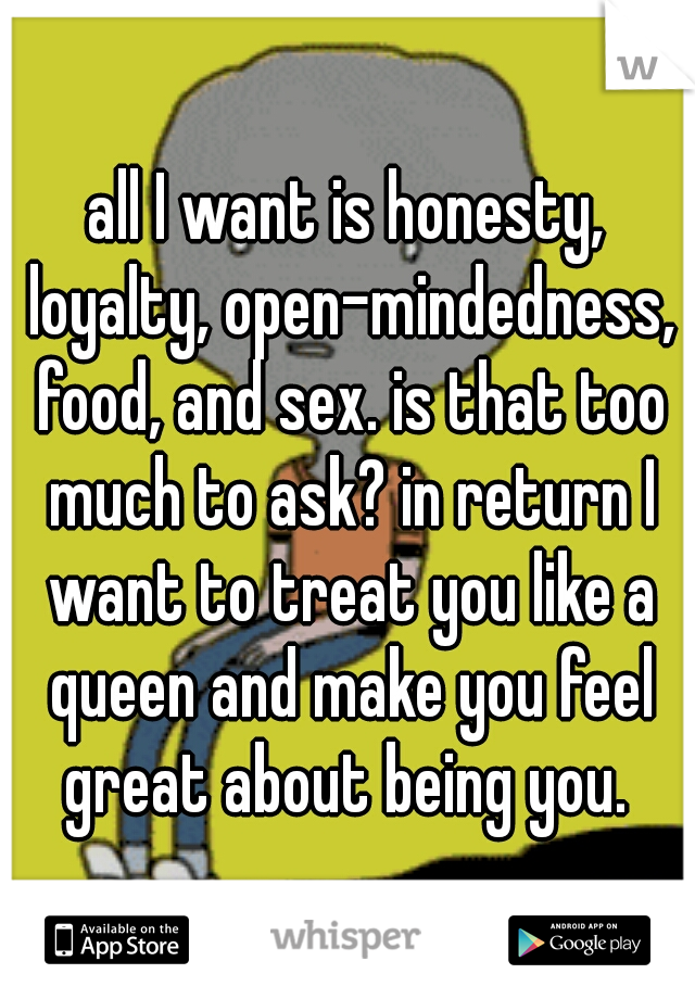 all I want is honesty, loyalty, open-mindedness, food, and sex. is that too much to ask? in return I want to treat you like a queen and make you feel great about being you.