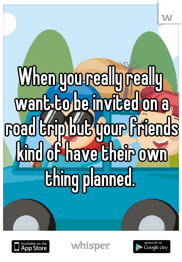 When you really really want to be invited on a road trip but your friends kind of have their own thing planned.