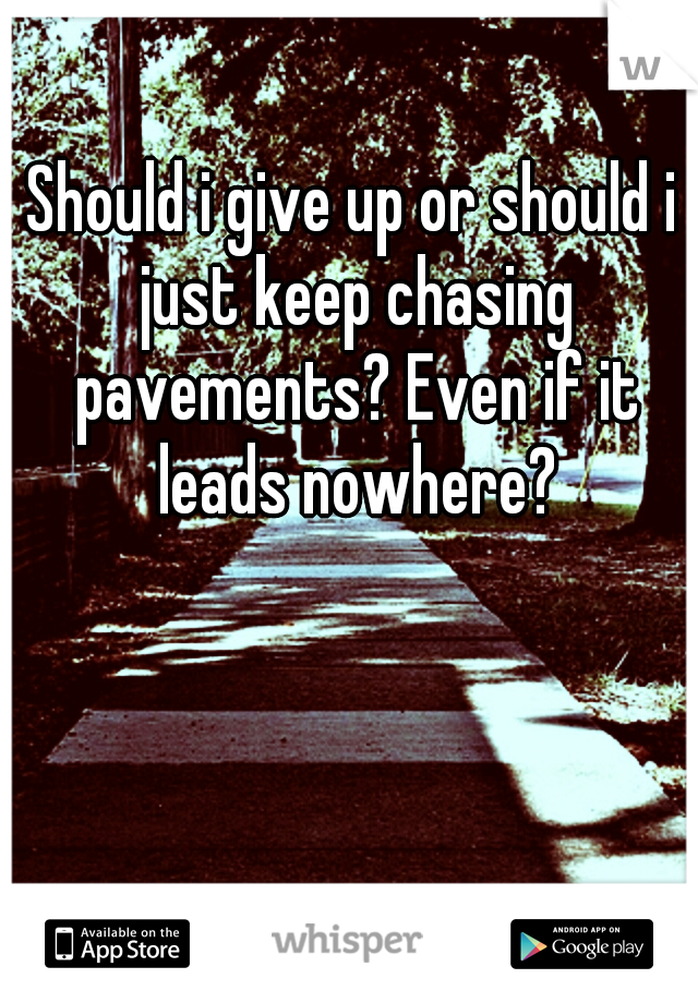 Should i give up or should i just keep chasing pavements? Even if it leads nowhere?