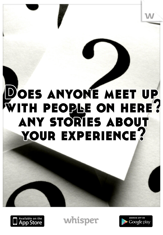 Does anyone meet up with people on here? any stories about your experience?