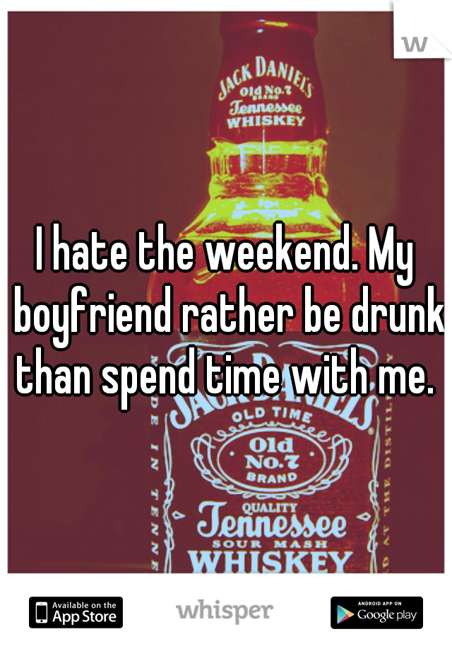 I hate the weekend. My boyfriend rather be drunk than spend time with me.