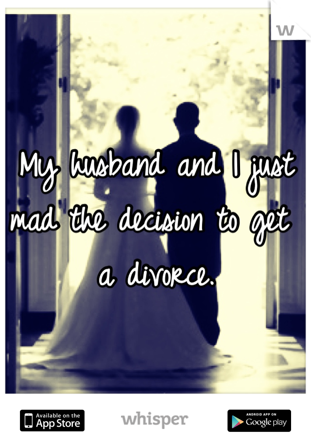 My husband and I just mad the decision to get a divorce.