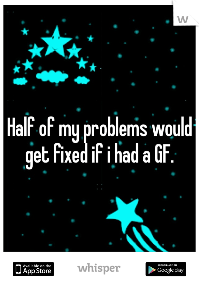 Half of my problems would get fixed if i had a GF.