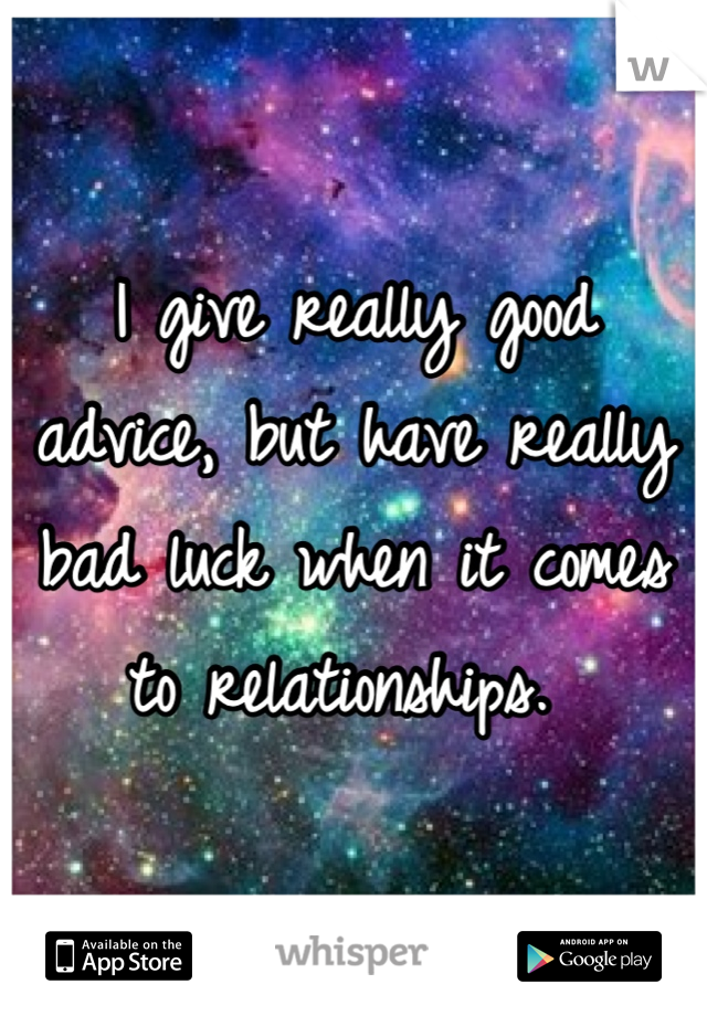 I give really good advice, but have really bad luck when it comes to relationships.