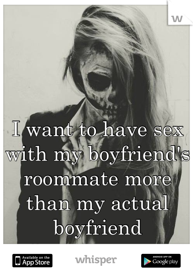 I want to have sex with my boyfriend's roommate more than my actual boyfriend #sorrynotsorry