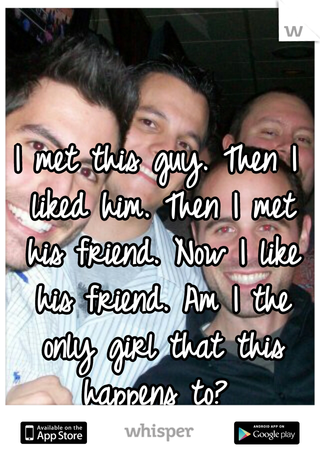 I met this guy. Then I liked him. Then I met his friend. Now I like his friend. Am I the only girl that this happens to?