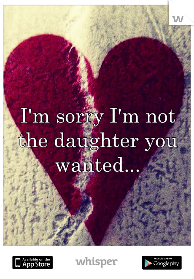 I'm sorry I'm not the daughter you wanted...