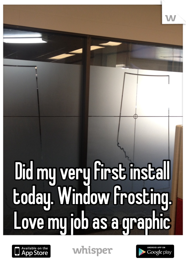 Did my very first install today. Window frosting. Love my job as a graphic designer <3