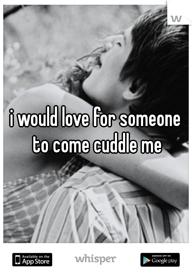 i would love for someone to come cuddle me