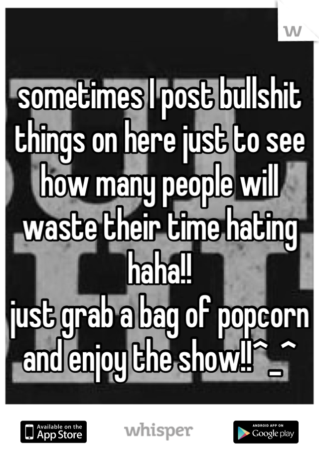 sometimes I post bullshit things on here just to see how many people will waste their time hating haha!! just grab a bag of popcorn and enjoy the show!!^_^