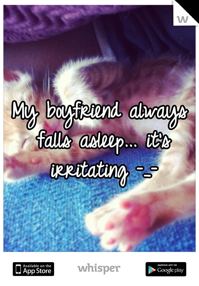 My boyfriend always falls asleep... it's irritating -_-