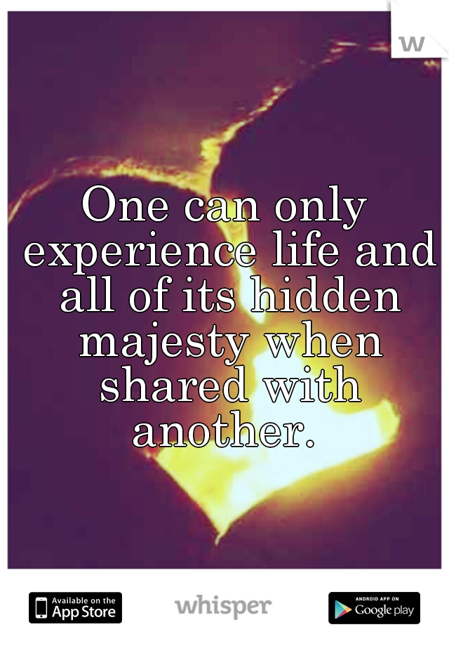 One can only experience life and all of its hidden majesty when shared with another.