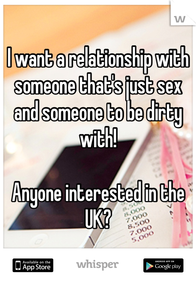 I want a relationship with someone that's just sex and someone to be dirty with!   Anyone interested in the UK?