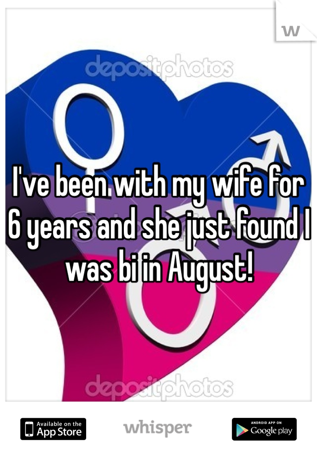 I've been with my wife for 6 years and she just found I was bi in August!