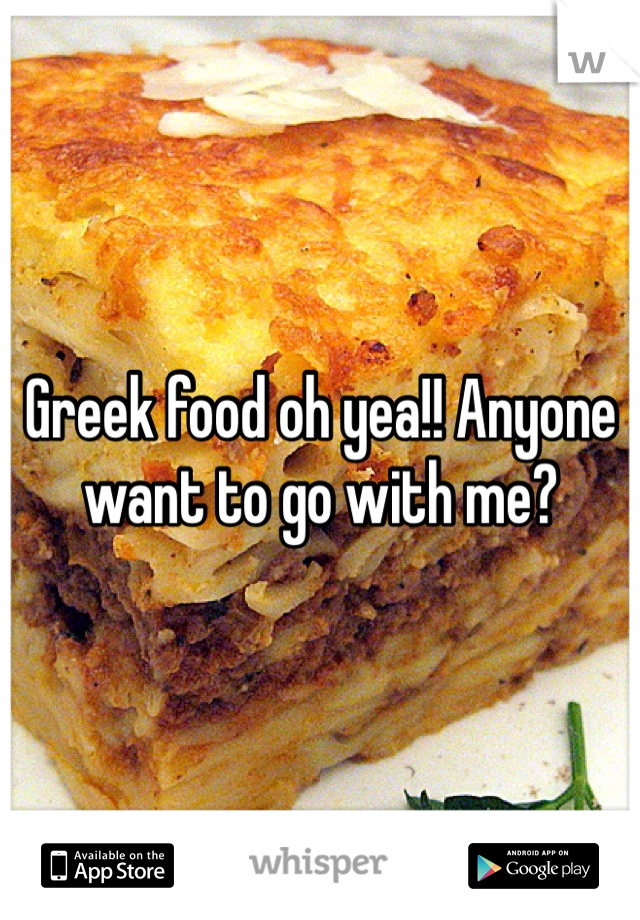 Greek food oh yea!! Anyone want to go with me?
