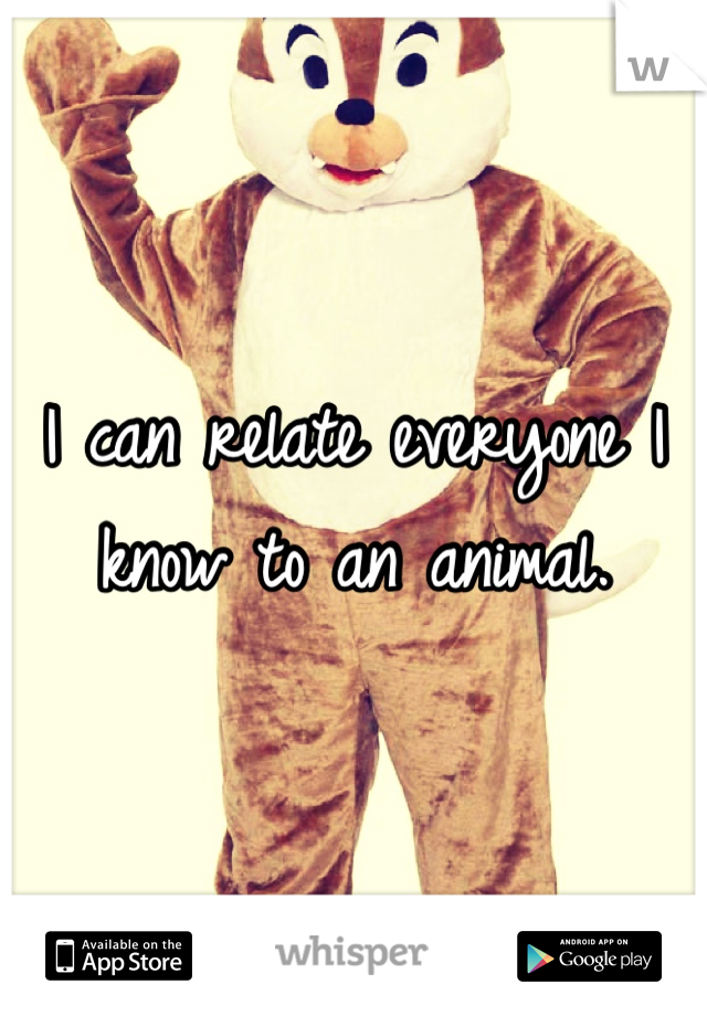 I can relate everyone I know to an animal.