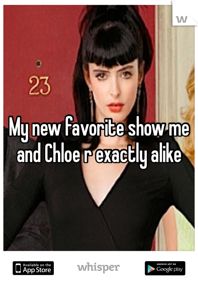 My new favorite show me and Chloe r exactly alike