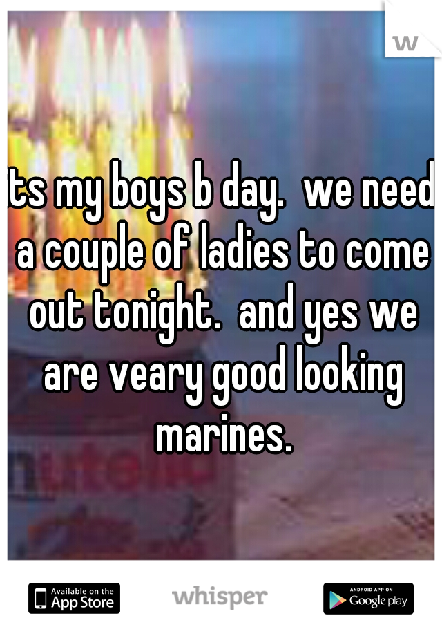 its my boys b day.  we need a couple of ladies to come out tonight.  and yes we are veary good looking marines.