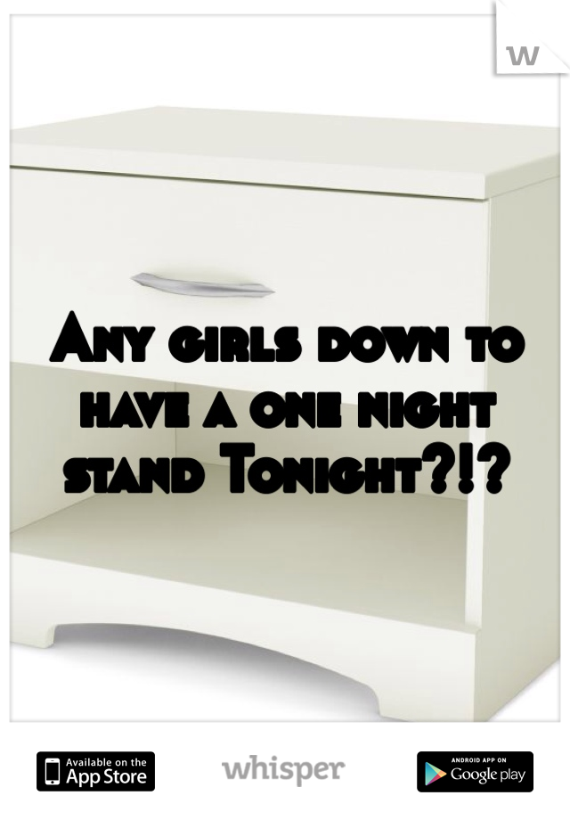 Any girls down to have a one night stand Tonight?!?