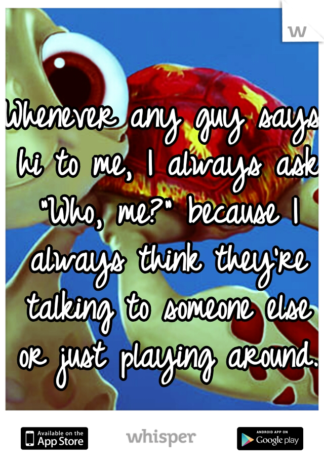 """Whenever any guy says hi to me, I always ask """"Who, me?"""" because I always think they're talking to someone else or just playing around."""