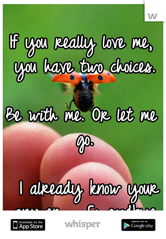 If you really love me, you have two choices.                    Be with me. Or let me go.                      I already know your answer..... So goodbye