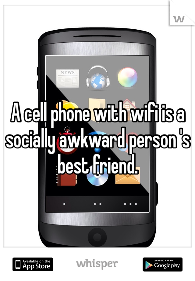 A cell phone with wifi is a socially awkward person 's best friend.