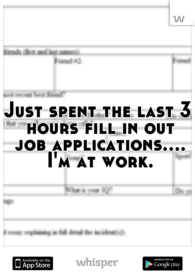 Just spent the last 3 hours fill in out job applications.... I'm at work.