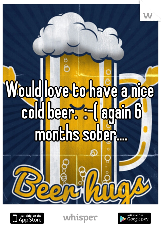 Would love to have a nice cold beer.  :-( again 6 months sober....