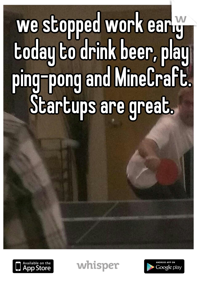 we stopped work early today to drink beer, play ping-pong and MineCraft. Startups are great.