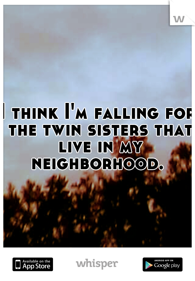 I think I'm falling for the twin sisters that live in my neighborhood.
