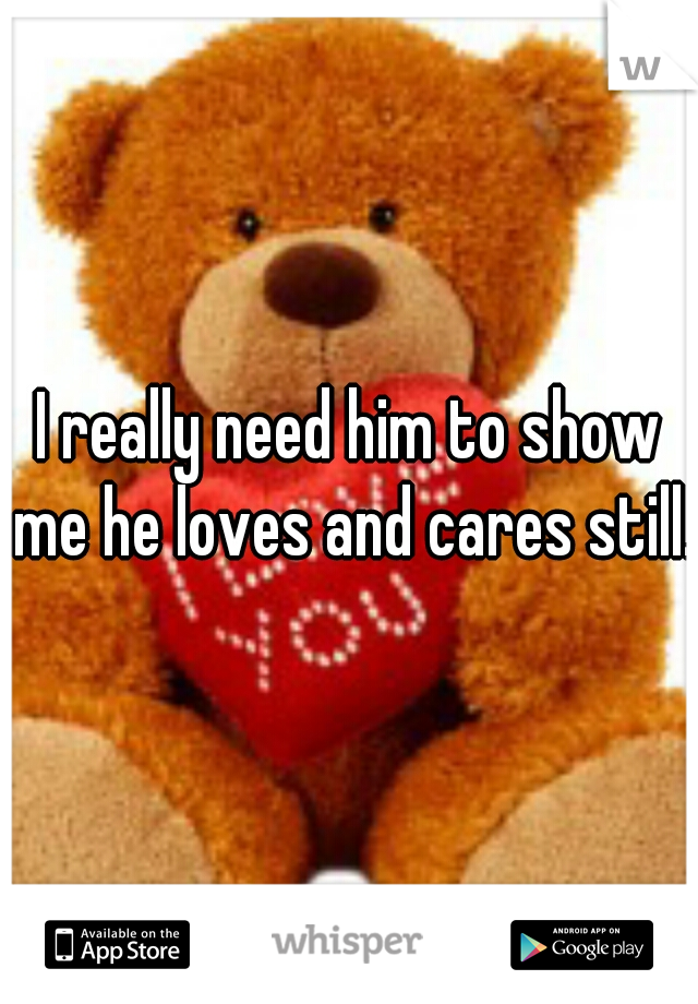 I really need him to show me he loves and cares still..