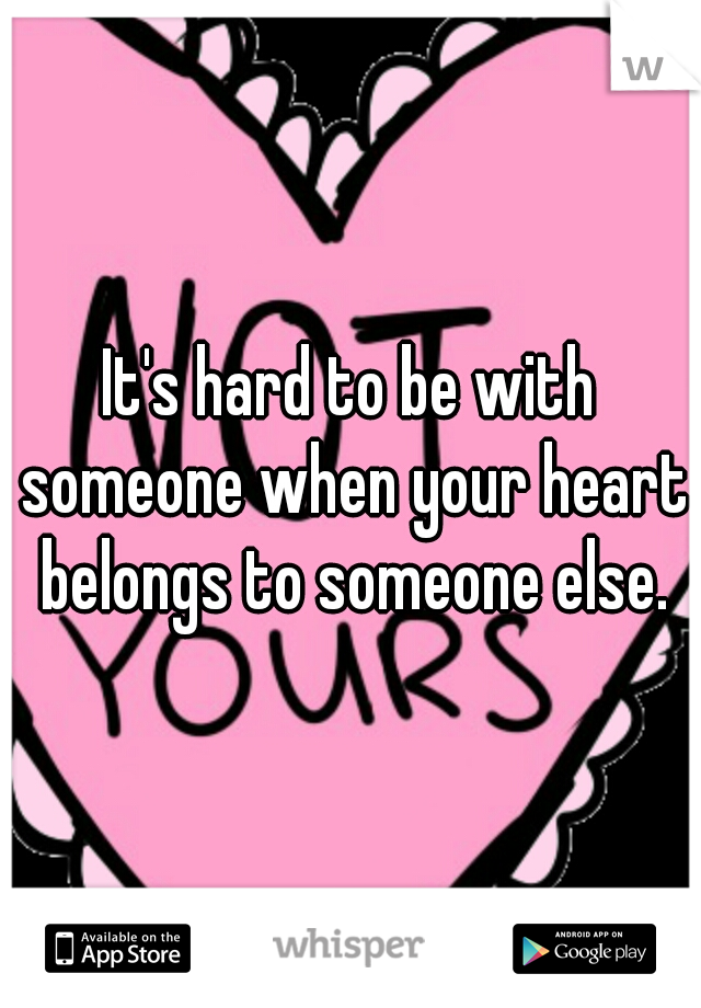 It's hard to be with someone when your heart belongs to someone else.