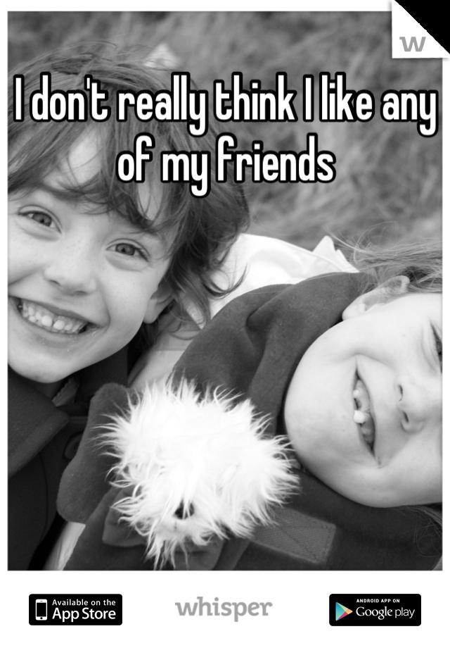 I don't really think I like any of my friends