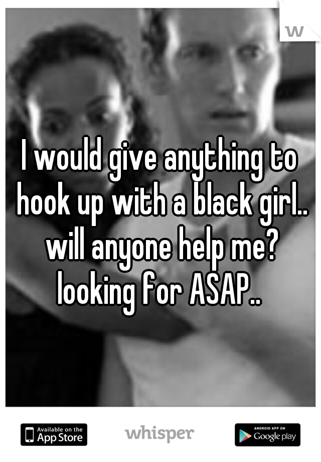 I would give anything to hook up with a black girl.. will anyone help me? looking for ASAP..