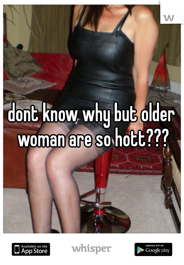 dont know why but older woman are so hott???