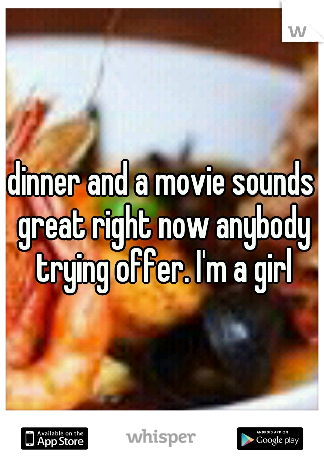 dinner and a movie sounds great right now anybody trying offer. I'm a girl