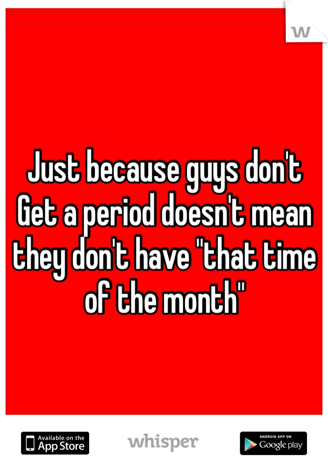 """Just because guys don't Get a period doesn't mean they don't have """"that time of the month"""""""