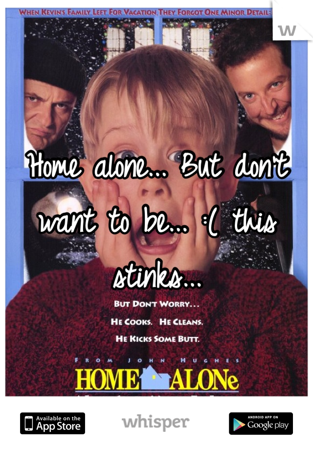 Home alone... But don't want to be... :( this stinks...