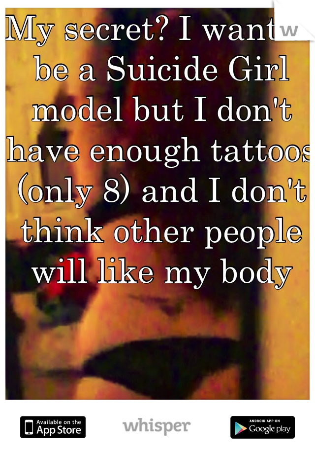 My secret? I want to be a Suicide Girl model but I don't have enough tattoos (only 8) and I don't think other people will like my body