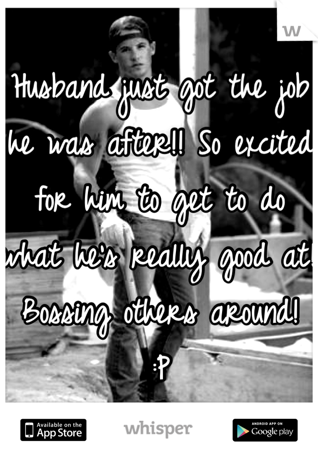 Husband just got the job he was after!! So excited for him to get to do what he's really good at! Bossing others around!  :P
